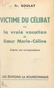 François Boulay - Victime du célibat - Ou La vraie vocation de sœur Marie-Céline. D'après une correspondance.
