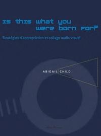 François Bovier - Is this what you were born for? - Stratégies d'appropriation et collage audio-visuel dans les films d'Abigail Child. 1 DVD