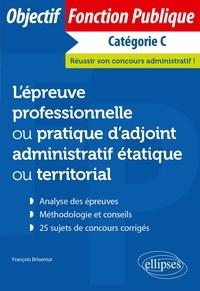 François Brisemur - L'épreuve professionnelle ou pratique d'adjoint administratif étatique ou territorial - Catégorie C.