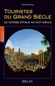 François Brizay - Touristes du Grand Siècle - Le voyage d'Italie au XVIIe siècle.