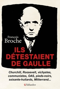 François Broche - Ils détestaient de Gaulle - Churchill, Roosevelt, vichystes, communistes, OAS, pieds-noirs, soixante-huitards, Mitterand....