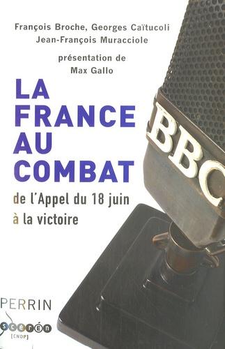 François Broche et Jean-François Murraciole - La France au combat - De l'Appel du 18 Juin à la victoire.