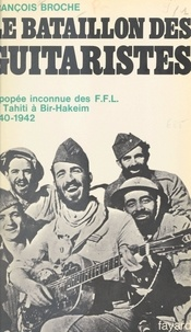 François Broche et Pierre Kœnig - Le bataillon des guitaristes - L'épopée inconnue des F.F.L., de Tahiti à Bir-Hakeim, 1940-1942.