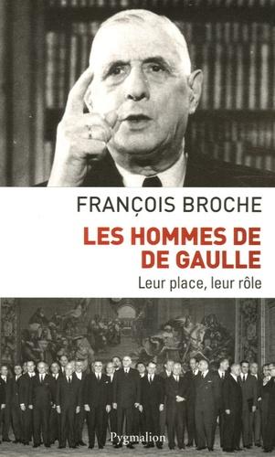 François Broche - Les hommes de De Gaulle - Leur place, leur rôle.