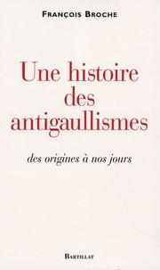 François Broche - Une histoire des antigaullismes - Des origines à nos jours.