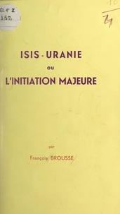François Brousse - Isis-Uranie - Ou L'initiation majeure.
