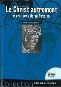 François Brune - Le Christ autrement - Le vrai sens de sa passion.
