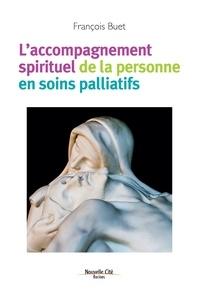 François Buet - L'accompagnement spirituel de la personne en soins palliatifs - La spiritualité au secours des malades.