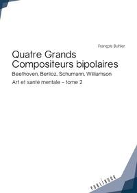 François Buhler - Art et santé mentale - Tome 2, Quatre grands compositeurs bipolaires (Beethoven, Berlioz, Schumann, Williamson).