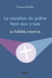 Francois Bustillo - La vocation du prêtre face aux crises - La fidélité créatrice.