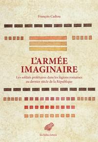 François Cadiou - L'armée imaginaire - Les soldats prolétaires dans les légions romaines au dernier siècle de la République.