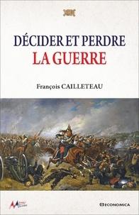 François Cailleteau - Décider et perdre la guerre.