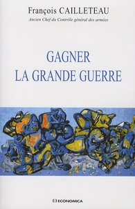 François Cailleteau - Gagner la Grande Guerre.