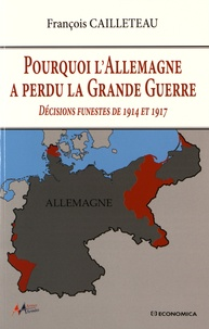 François Cailleteau - Pourquoi l'Allemagne a perdu la Grande Guerre - Décisions funestes de 1914 et 1917.