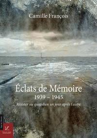Francois Camille - Eclats de memoire - 1939-1945 - resister au quotidien un jour apres l'autre.