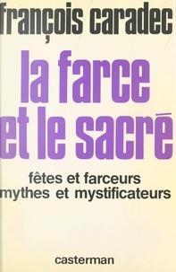François Caradec et Michel Ragon - La farce et le sacré - Fêtes et farceurs, mythes et mystificateurs.