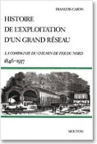 François Caron - Histoire de l'exploitation d'un grand réseau - La Compagnie du chemin de fer du Nord, 1846-1937.