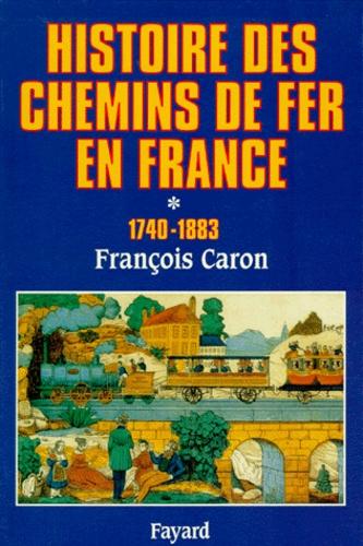 François Caron - Histoire des chemins de fer en France - Tome 1, 1740-1883.