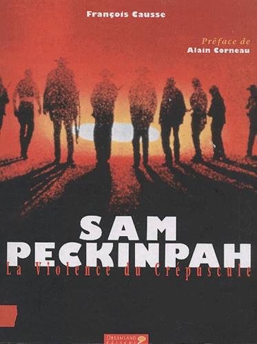 François Causse - Sam Peckinpah. - La violence du crépuscule.