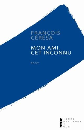 François Cérésa - Mon ami, cet inconnu.