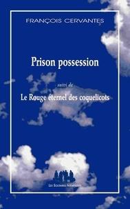 François Cervantès - Prison possession - Suivi de Le Rouge éternel des coquelicots.