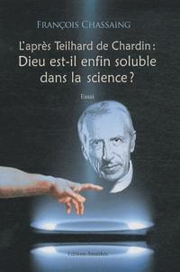François Chassaing - L'après Teihard de Chardin : Dieu est-il enfin soluble dans la science ?.