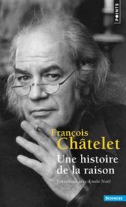 Une histoire de la raison- Entretiens avec Emile Noël - François Châtelet |