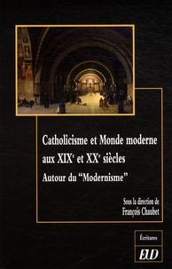 """François Chaubet - Catholicisme et Monde moderne au XIXe et XXe siècles - Autour du """"Modernisme""""."""
