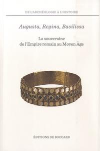 François Chausson et Sylvain Destephen - Augusta, Regina, Basilissa - La souveraine de l'Empire romain au Moyen Age, entre héritages et métamorphoses.