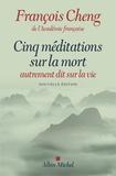 François Cheng - Cinq méditations sur la mort autrement dit sur la vie.