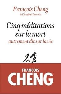 François Cheng et François Cheng - Cinq méditations sur la mort.