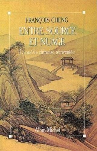 François Cheng - Entre source et nuage - La poésie chinoise réinventée.