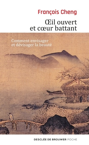 François Cheng - Oeil ouvert et coeur battant - Comment envisager et devisager la beauté.