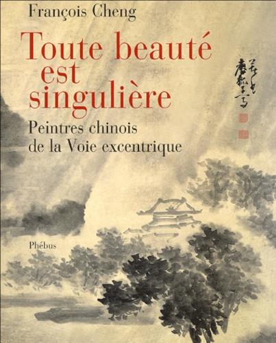 François Cheng - Toute beauté est singulière - Peintres chinois à la Voie excentrique.