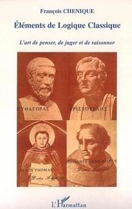 François Chénique - Eléments de logique classique : l'art de penser et de juger, l'art de raisonner.