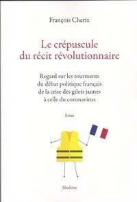 François Cherix - Le crépuscule du récit révolutionnaire - Regards sur les tourments du débat politique français de la crise des gilets jaunes à celle du coronavirus.