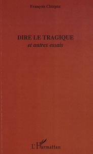 François Chirpaz - Dire le tragique - Et autres essais.