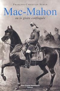 François-Christian Semur - Mac-Mahon ou la gloire confisquée (1808-1893).