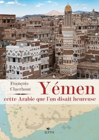 François Claerhout - Yémen, cette Arabie que l'on disait heureuse.
