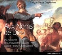 François-Claude Guglielmina - Aux Noms de Dieu - Du Judaïsme au Christianisme naissant dans le Proche Orient ancien.