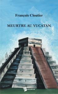 François Cloutier - Meurtre au yucatan.