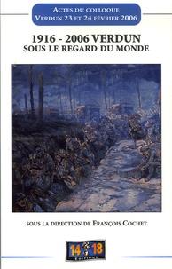 François Cochet et Rémy Porte - 1916- 2006 Verdun sous le regard du Monde - Actes du colloque tenu à Verdun les 23 et 24 février 2006.
