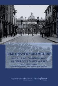 François Cochet - Châlons-en-Champagne - Une ville de l'arrière-front au coeur de la Grande Guerre.