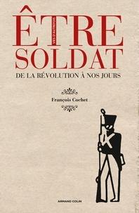 François Cochet - Etre soldat - De la Révolution à nos jours.