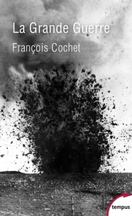 François Cochet - La Grande Guerre - Fin d'un monde, début d'un siècle (1914-1918).
