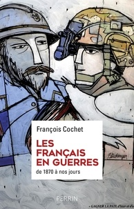 François Cochet - Les Français en guerres - Des hommes, des discours, des combats. De 1870 à nos jours.