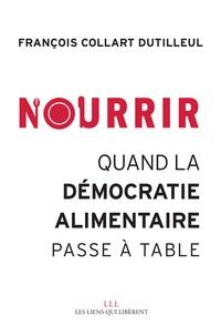 François Collart Dutilleul - Nourrir - Quand la démocratie alimentaire passe à table.