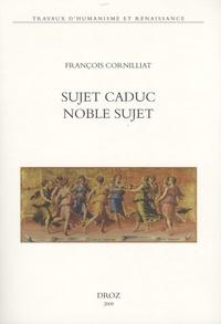 """François Cornilliat - Sujet caduc, noble sujet - La poésie de la Renaissance et le choix de ses """"arguments""""."""