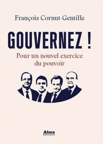 Gouvernez !. Pour un nouvel exercice du pouvoir