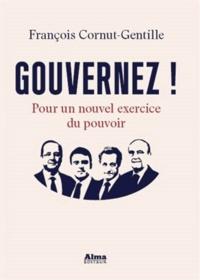 François Cornut-Gentille - Gouvernez ! - Pour un nouvel exercice du pouvoir.